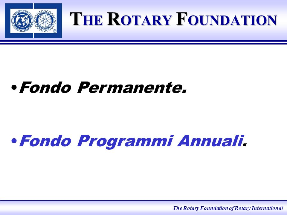 The Rotary Foundation of Rotary International T HE R OTARY F OUNDATION Fondo Permanente.