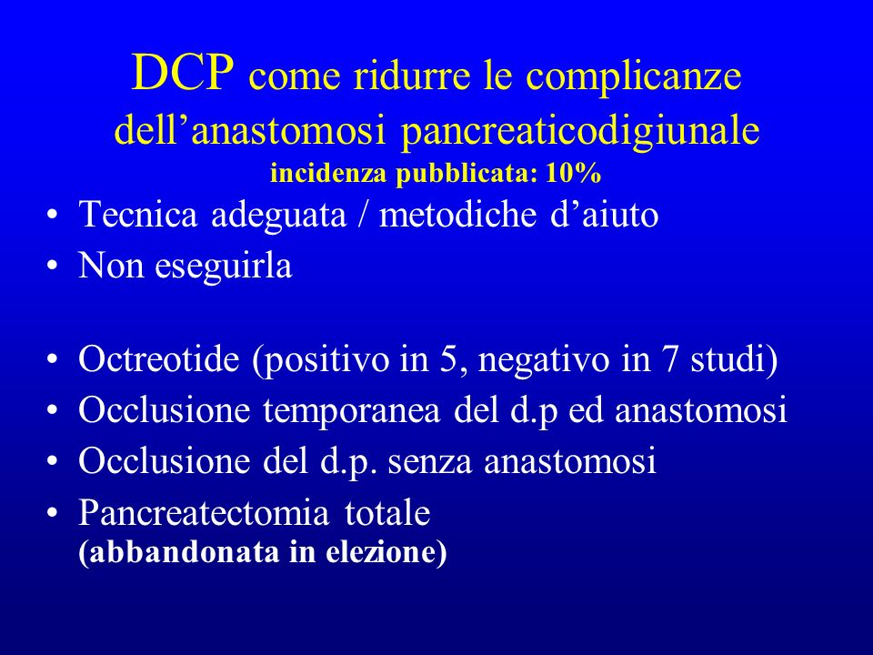 DCP come ridurre le complicanze dellanastomosi pancreaticodigiunale incidenza pubblicata: 10% Tecnica adeguata / metodiche daiuto Non eseguirla Octreotide (positivo in 5, negativo in 7 studi) Occlusione temporanea del d.p ed anastomosi Occlusione del d.p.