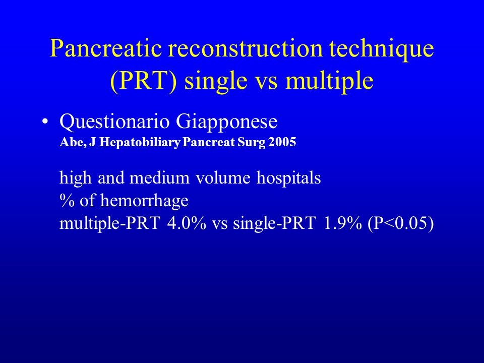 Pancreatic reconstruction technique (PRT) single vs multiple Questionario Giapponese Abe, J Hepatobiliary Pancreat Surg 2005 high and medium volume hospitals % of hemorrhage multiple-PRT 4.0% vs single-PRT 1.9% (P<0.05)