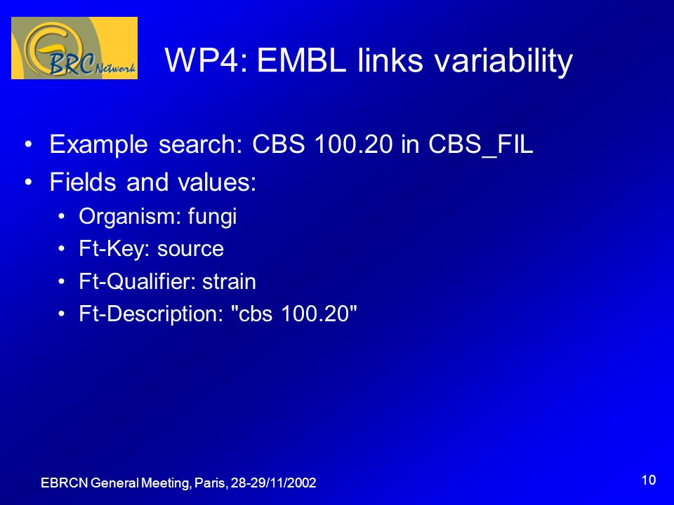EBRCN General Meeting, Paris, 28-29/11/ WP4: EMBL links variability Example search: CBS in CBS_FIL Fields and values: Organism: fungi Ft-Key: source Ft-Qualifier: strain Ft-Description: cbs