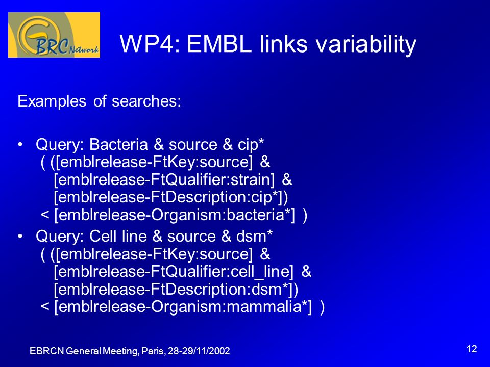 EBRCN General Meeting, Paris, 28-29/11/ WP4: EMBL links variability Examples of searches: Query: Bacteria & source & cip* ( ([emblrelease-FtKey:source] & [emblrelease-FtQualifier:strain] & [emblrelease-FtDescription:cip*]) < [emblrelease-Organism:bacteria*] ) Query: Cell line & source & dsm* ( ([emblrelease-FtKey:source] & [emblrelease-FtQualifier:cell_line] & [emblrelease-FtDescription:dsm*]) < [emblrelease-Organism:mammalia*] )