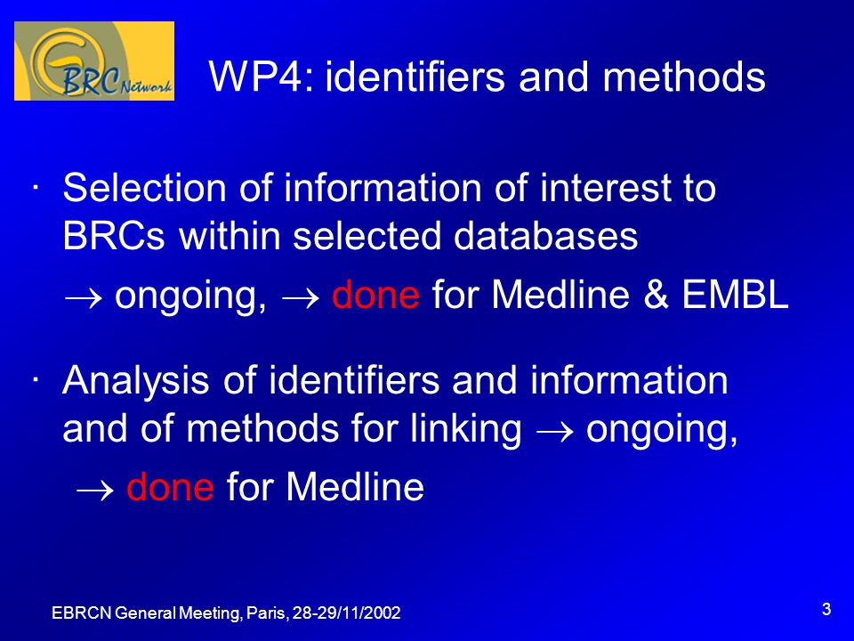 EBRCN General Meeting, Paris, 28-29/11/ WP4: identifiers and methods ·Selection of information of interest to BRCs within selected databases ongoing, done for Medline & EMBL ·Analysis of identifiers and information and of methods for linking ongoing, done for Medline