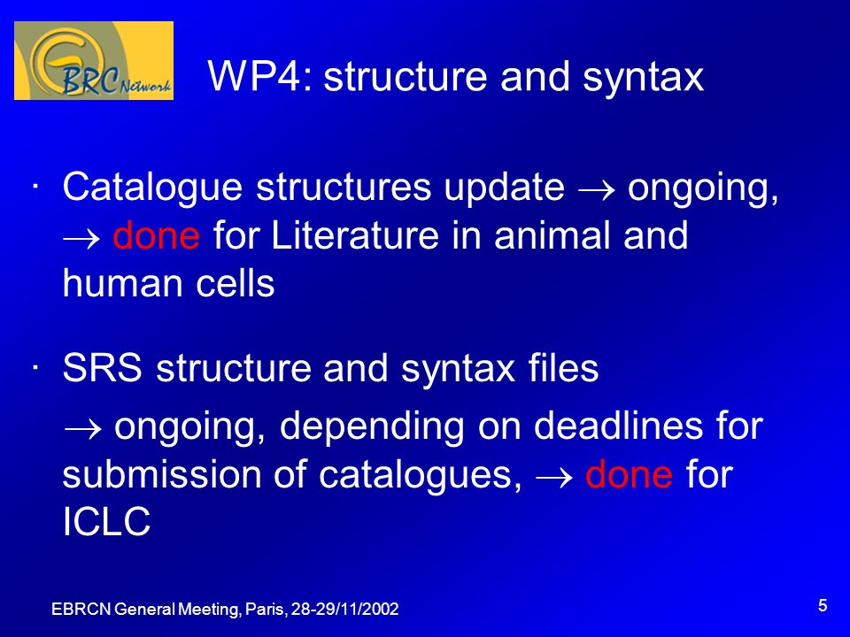 EBRCN General Meeting, Paris, 28-29/11/ WP4: structure and syntax ·Catalogue structures update ongoing, done for Literature in animal and human cells ·SRS structure and syntax files ongoing, depending on deadlines for submission of catalogues, done for ICLC