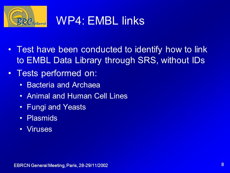 EBRCN General Meeting, Paris, 28-29/11/ WP4: EMBL links Test have been conducted to identify how to link to EMBL Data Library through SRS, without IDs Tests performed on: Bacteria and Archaea Animal and Human Cell Lines Fungi and Yeasts Plasmids Viruses