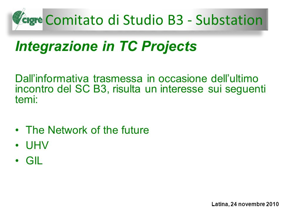 Latina, 24 novembre 2010 Integrazione in TC Projects Dallinformativa trasmessa in occasione dellultimo incontro del SC B3, risulta un interesse sui seguenti temi: The Network of the future UHV GIL Comitato di Studio B3 - Substation