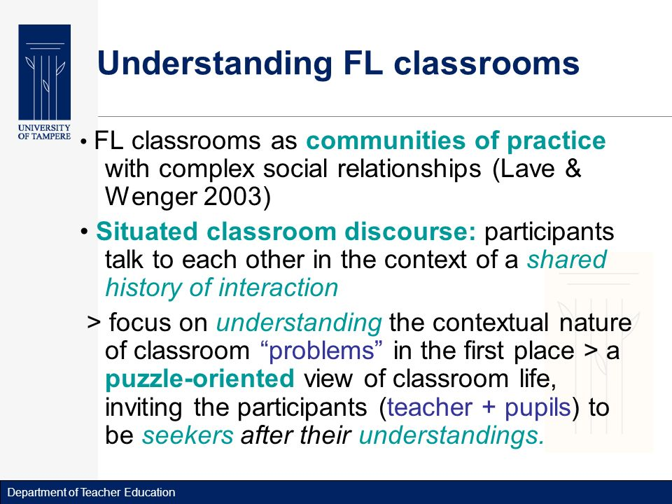Department of Teacher Education Understanding FL classrooms FL classrooms as communities of practice with complex social relationships (Lave & Wenger 2003) Situated classroom discourse: participants talk to each other in the context of a shared history of interaction > focus on understanding the contextual nature of classroom problems in the first place > a puzzle-oriented view of classroom life, inviting the participants (teacher + pupils) to be seekers after their understandings.