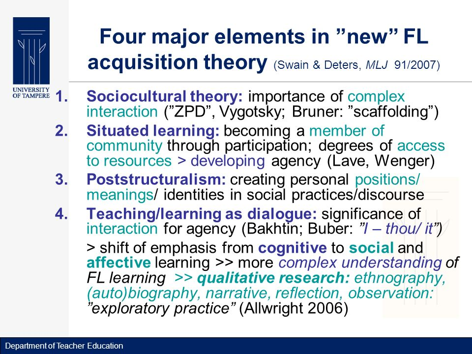 Department of Teacher Education Four major elements in new FL acquisition theory (Swain & Deters, MLJ 91/2007) 1.Sociocultural theory: importance of complex interaction (ZPD, Vygotsky; Bruner: scaffolding) 2.Situated learning: becoming a member of community through participation; degrees of access to resources > developing agency (Lave, Wenger) 3.Poststructuralism: creating personal positions/ meanings/ identities in social practices/discourse 4.Teaching/learning as dialogue: significance of interaction for agency (Bakhtin; Buber: I – thou/ it) > shift of emphasis from cognitive to social and affective learning >> more complex understanding of FL learning >> qualitative research: ethnography, (auto)biography, narrative, reflection, observation: exploratory practice (Allwright 2006)