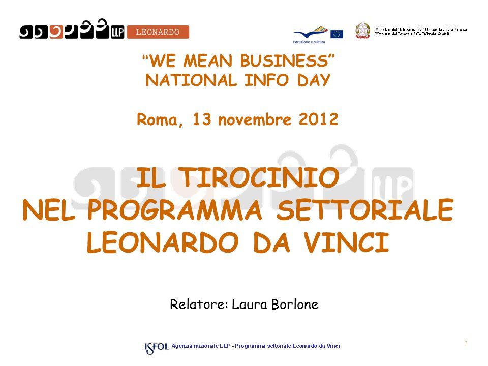 WE MEAN BUSINESS NATIONAL INFO DAY Roma, 13 novembre 2012 IL TIROCINIO NEL PROGRAMMA SETTORIALE LEONARDO DA VINCI Relatore: Laura Borlone 1