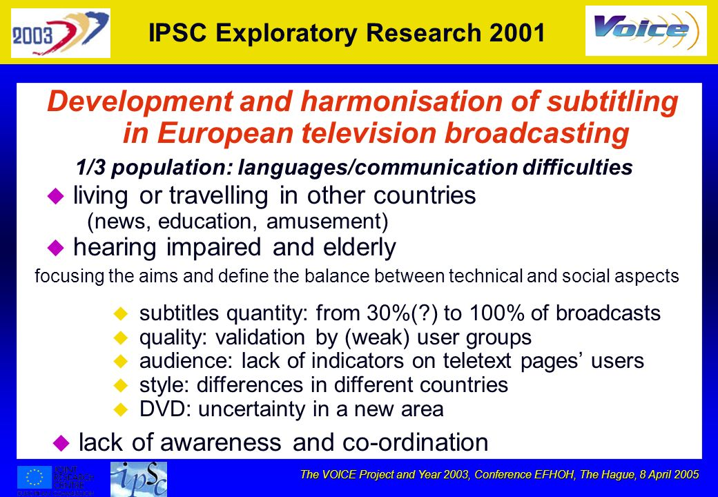 The VOICE Project and Year 2003, Conference EFHOH, The Hague, 8 April 2005 IPSC Exploratory Research 2001 Development and harmonisation of subtitling in European television broadcasting focusing the aims and define the balance between technical and social aspects 1/3 population: languages/communication difficulties u u living or travelling in other countries (news, education, amusement) u u hearing impaired and elderly u u subtitles quantity: from 30%( ) to 100% of broadcasts u u quality: validation by (weak) user groups u u audience: lack of indicators on teletext pages users u u style: differences in different countries u u DVD: uncertainty in a new area u u lack of awareness and co-ordination