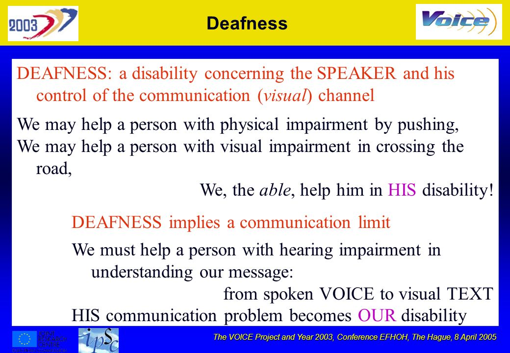 The VOICE Project and Year 2003, Conference EFHOH, The Hague, 8 April 2005 Deafness DEAFNESS: a disability concerning the SPEAKER and his control of the communication (visual) channel DEAFNESS implies a communication limit We may help a person with physical impairment by pushing, We may help a person with visual impairment in crossing the road, We, the able, help him in HIS disability.