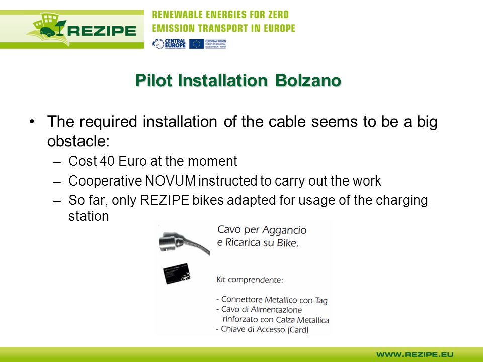 The required installation of the cable seems to be a big obstacle: –Cost 40 Euro at the moment –Cooperative NOVUM instructed to carry out the work –So far, only REZIPE bikes adapted for usage of the charging station Pilot Installation Bolzano