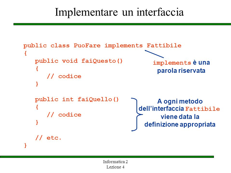 Informatica 2 Lezione 4 Implementare un interfaccia public class PuoFare implements Fattibile { public void faiQuesto() { // codice } public int faiQuello() { // codice } // etc.