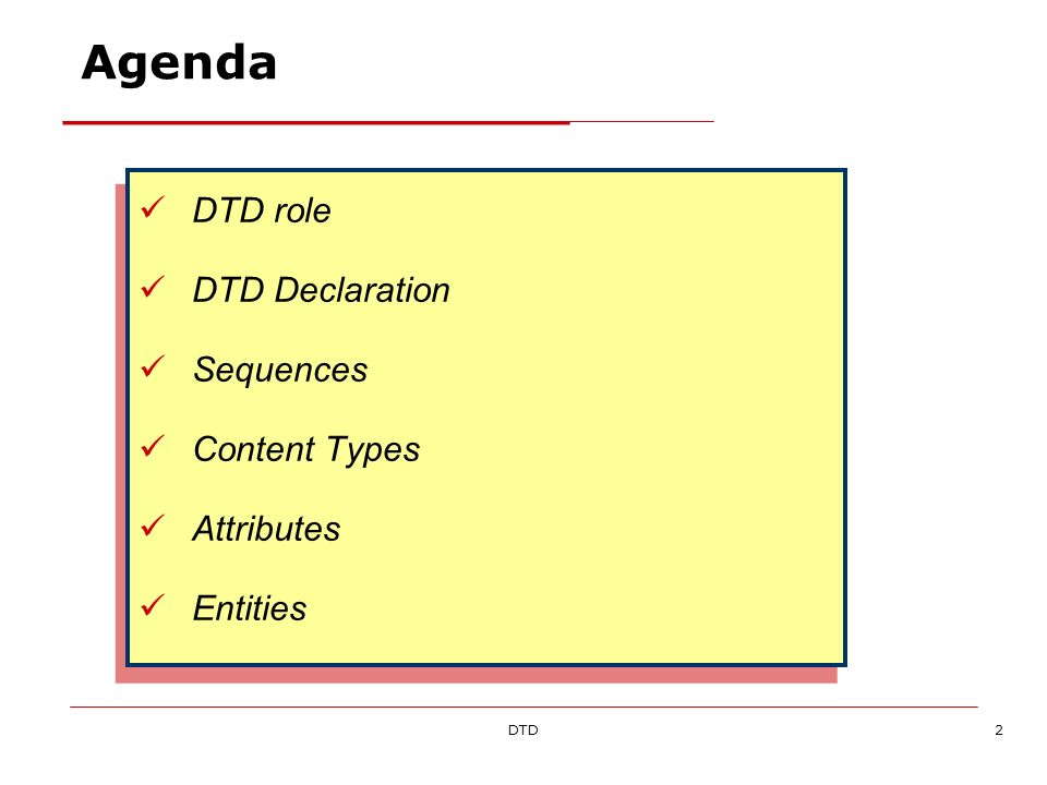 DTD2 Agenda DTD role DTD Declaration Sequences Content Types Attributes Entities DTD role DTD Declaration Sequences Content Types Attributes Entities