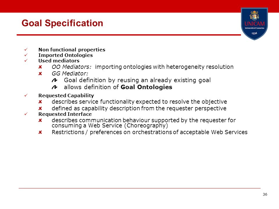 36 Goal Specification Non functional properties Imported Ontologies Used mediators OO Mediators: importing ontologies with heterogeneity resolution GG Mediator: Goal definition by reusing an already existing goal allows definition of Goal Ontologies Requested Capability describes service functionality expected to resolve the objective defined as capability description from the requester perspective Requested Interface describes communication behaviour supported by the requester for consuming a Web Service (Choreography) Restrictions / preferences on orchestrations of acceptable Web Services