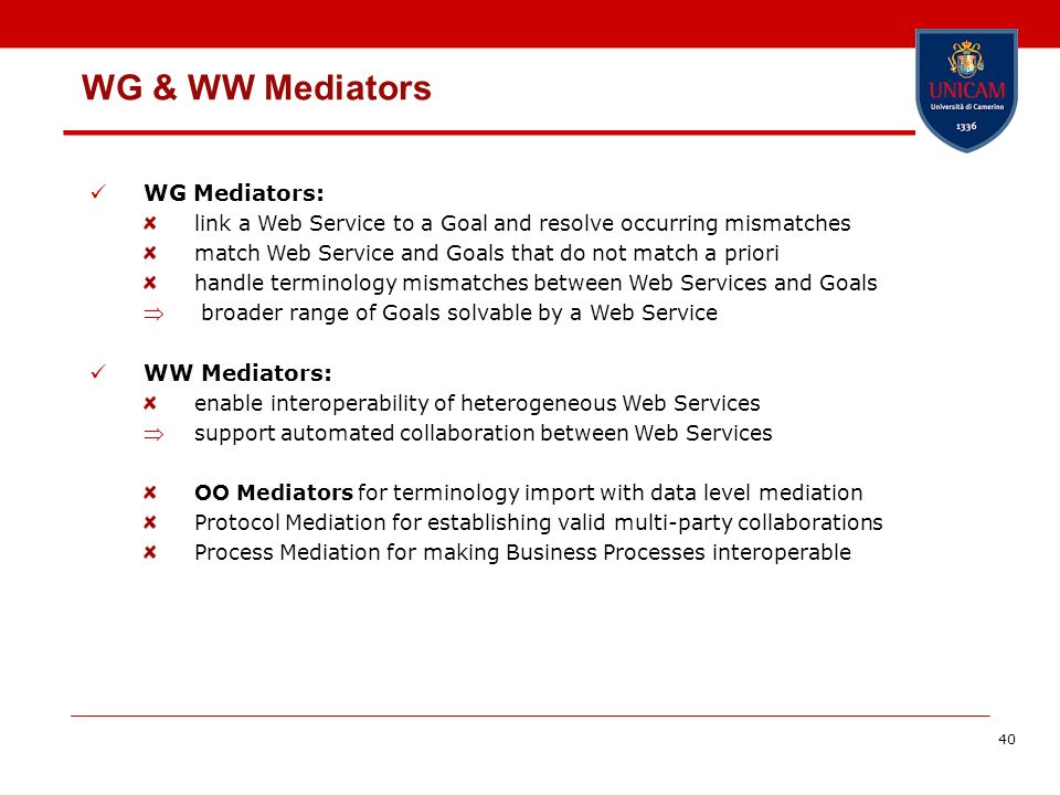 40 WG & WW Mediators WG Mediators: link a Web Service to a Goal and resolve occurring mismatches match Web Service and Goals that do not match a priori handle terminology mismatches between Web Services and Goals broader range of Goals solvable by a Web Service WW Mediators: enable interoperability of heterogeneous Web Services support automated collaboration between Web Services OO Mediators for terminology import with data level mediation Protocol Mediation for establishing valid multi-party collaborations Process Mediation for making Business Processes interoperable