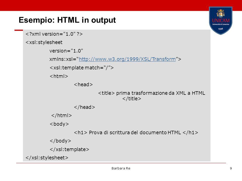 Barbara Re9 Esempio: HTML in output <xsl:stylesheet version= 1.0 xmlns:xsl=  prima trasformazione da XML a HTML Prova di scrittura del documento HTML