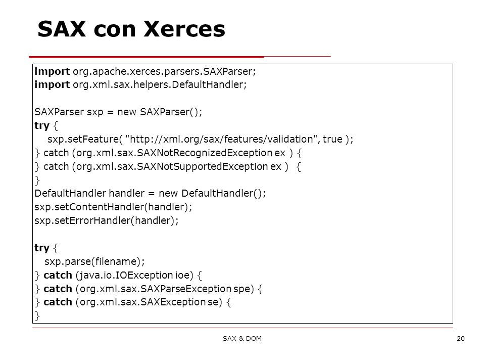 SAX & DOM20 SAX con Xerces import org.apache.xerces.parsers.SAXParser; import org.xml.sax.helpers.DefaultHandler; SAXParser sxp = new SAXParser(); try { sxp.setFeature( http://xml.org/sax/features/validation , true ); } catch (org.xml.sax.SAXNotRecognizedException ex ) { } catch (org.xml.sax.SAXNotSupportedException ex ) { } DefaultHandler handler = new DefaultHandler(); sxp.setContentHandler(handler); sxp.setErrorHandler(handler); try { sxp.parse(filename); } catch (java.io.IOException ioe) { } catch (org.xml.sax.SAXParseException spe) { } catch (org.xml.sax.SAXException se) { }