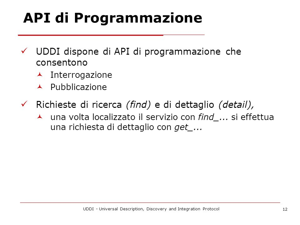UDDI - Universal Description, Discovery and Integration Protocol 12 API di Programmazione UDDI dispone di API di programmazione che consentono Interrogazione Pubblicazione Richieste di ricerca (find) e di dettaglio (detail), una volta localizzato il servizio con find_...