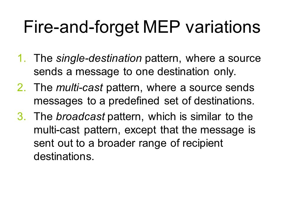 Primitive MEPs: fire-and-forget This simple asynchronous pattern is based on the unidirectional transmission of messages from a source to one or more destinations