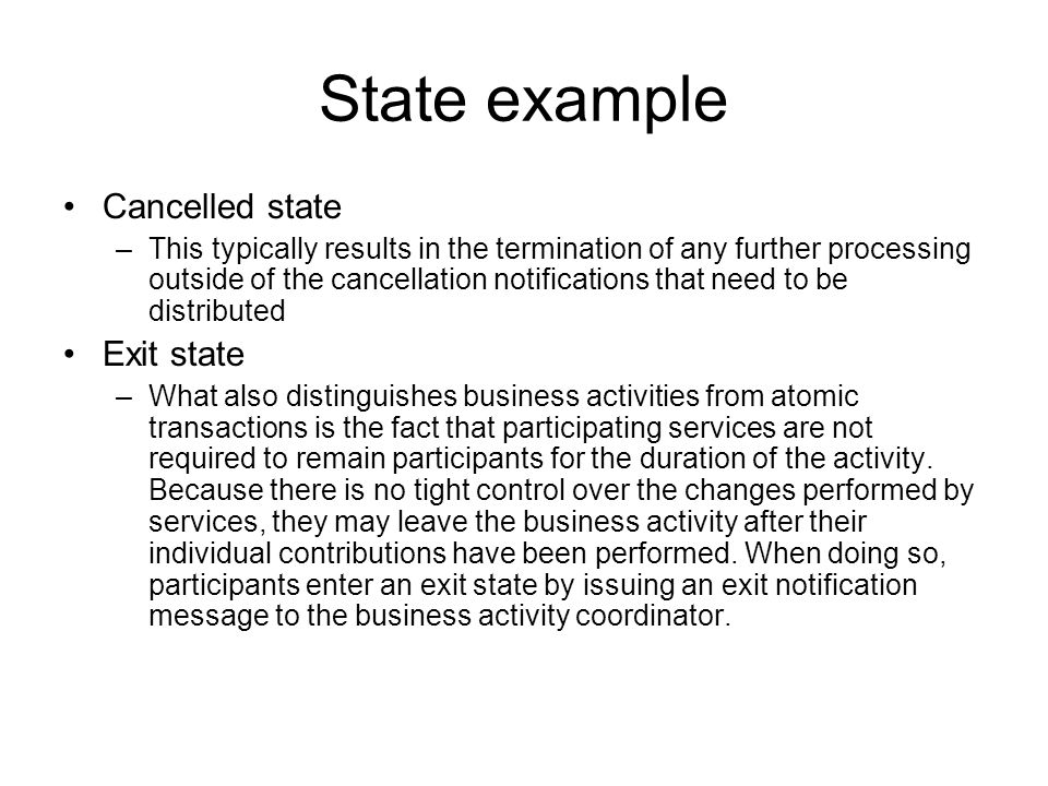 State example Completed state –For example, a participant can indicate that it has completed the processing it was required to perform as part of the activity by issuing a completed notification.