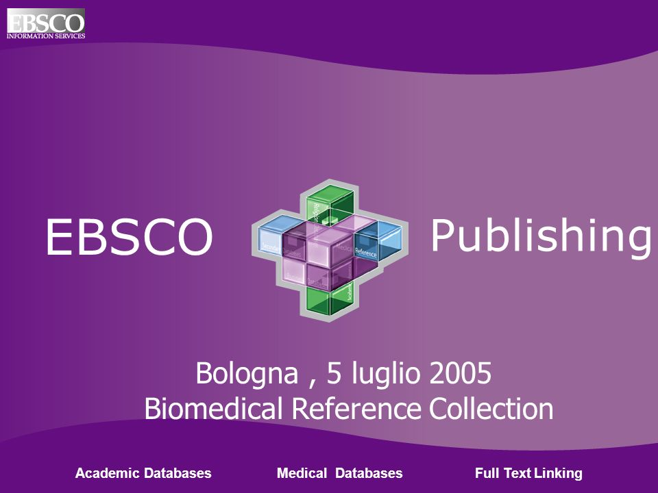 Ebsco Publishing EBSCO Publishing Academic Databases Medical Databases Full Text Linking Bologna, 5 luglio 2005 Biomedical Reference Collection