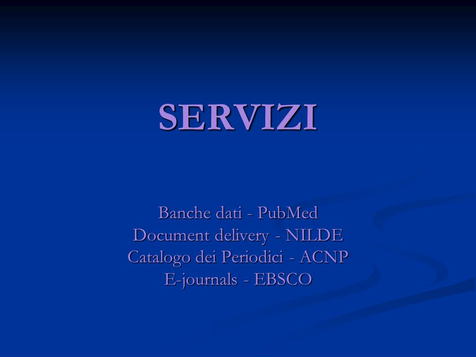 SERVIZI Banche dati - PubMed Document delivery - NILDE Catalogo dei Periodici - ACNP E-journals - EBSCO