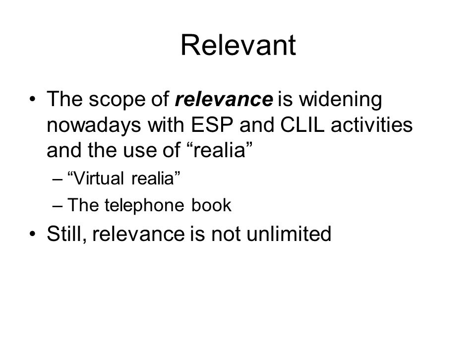 Relevant The scope of relevance is widening nowadays with ESP and CLIL activities and the use of realia –Virtual realia –The telephone book Still, relevance is not unlimited