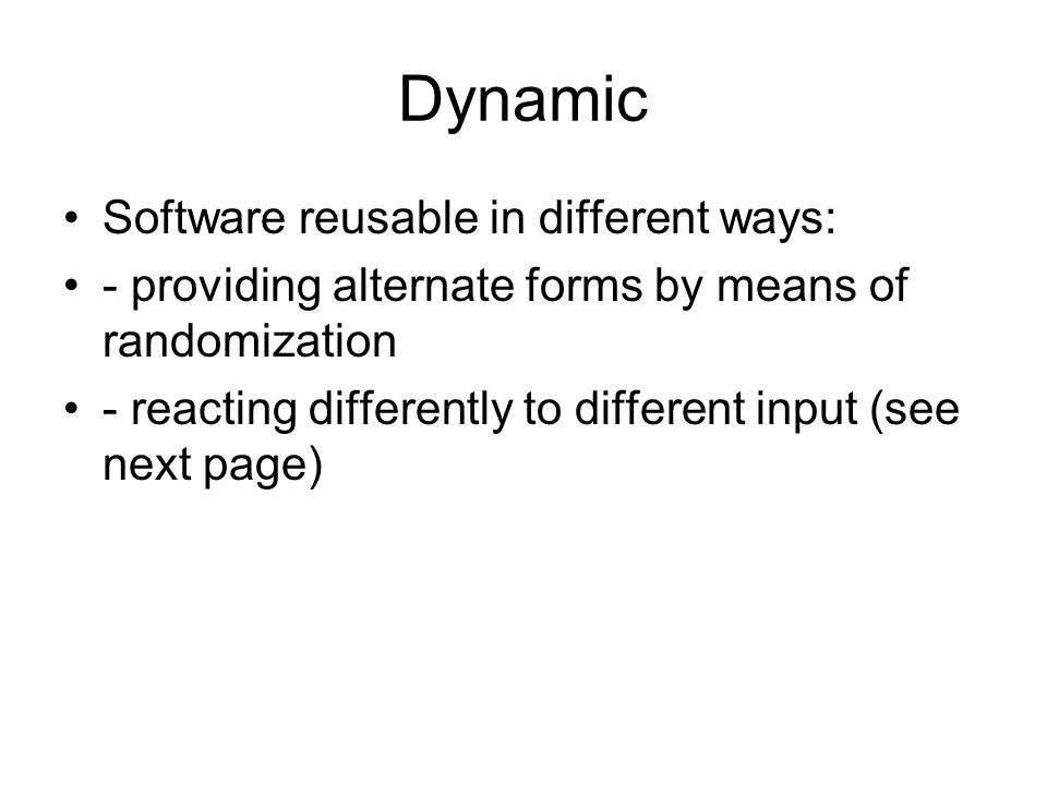 Dynamic Software reusable in different ways: - providing alternate forms by means of randomization - reacting differently to different input (see next page)