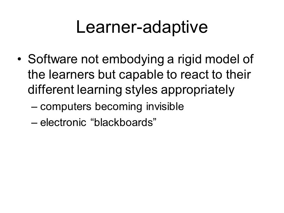 Learner-adaptive Software not embodying a rigid model of the learners but capable to react to their different learning styles appropriately –computers becoming invisible –electronic blackboards