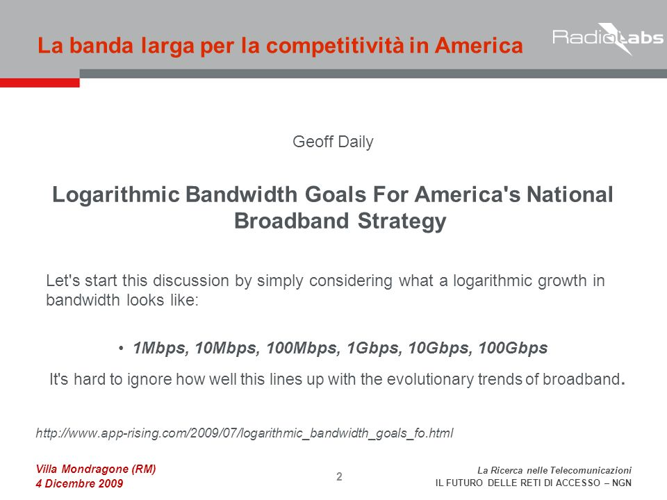 La Ricerca nelle Telecomunicazioni IL FUTURO DELLE RETI DI ACCESSO – NGN Villa Mondragone (RM) 4 Dicembre 2009 Geoff Daily Logarithmic Bandwidth Goals For America s National Broadband Strategy Let s start this discussion by simply considering what a logarithmic growth in bandwidth looks like: 1Mbps, 10Mbps, 100Mbps, 1Gbps, 10Gbps, 100Gbps It s hard to ignore how well this lines up with the evolutionary trends of broadband.
