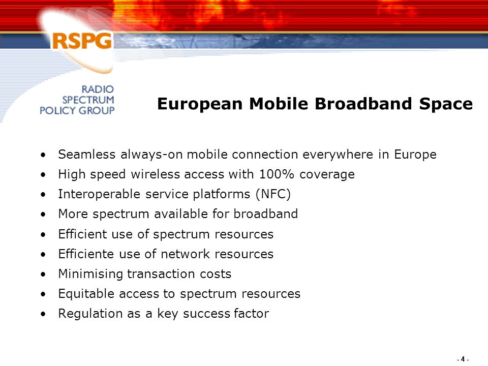 - 4 - European Mobile Broadband Space Seamless always-on mobile connection everywhere in Europe High speed wireless access with 100% coverage Interoperable service platforms (NFC) More spectrum available for broadband Efficient use of spectrum resources Efficiente use of network resources Minimising transaction costs Equitable access to spectrum resources Regulation as a key success factor