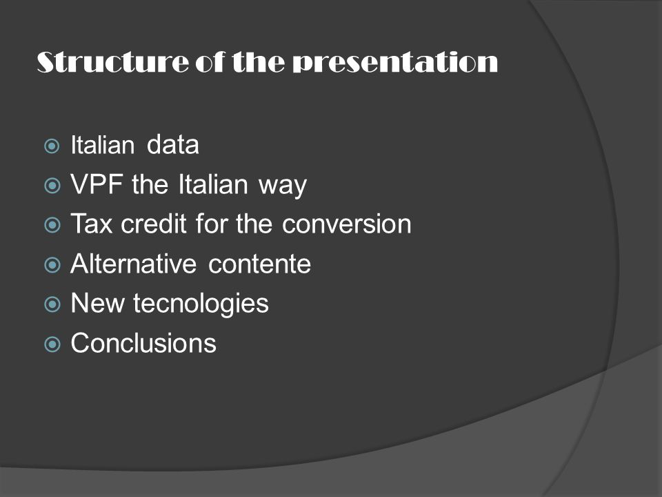 Structure of the presentation Italian data VPF the Italian way Tax credit for the conversion Alternative contente New tecnologies Conclusions