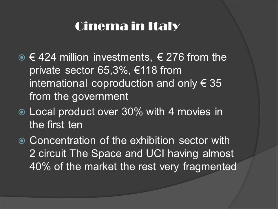 Cinema in Italy 424 million investments, 276 from the private sector 65,3%, 118 from international coproduction and only 35 from the government Local product over 30% with 4 movies in the first ten Concentration of the exhibition sector with 2 circuit The Space and UCI having almost 40% of the market the rest very fragmented