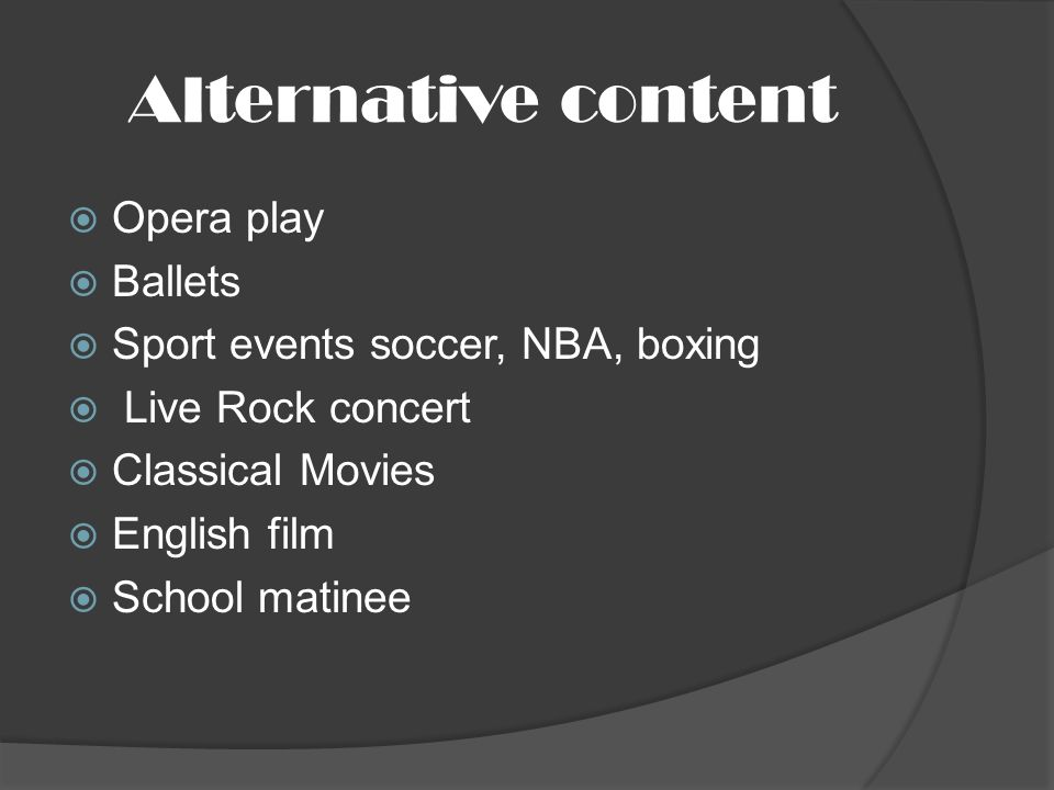 Alternative content Opera play Ballets Sport events soccer, NBA, boxing Live Rock concert Classical Movies English film School matinee