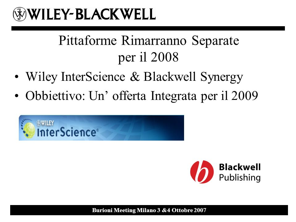 Ebsco Event 27 th September 2007 Milan Burioni Meeting Milano 3 &4 Ottobre 2007 Pittaforme Rimarranno Separate per il 2008 Wiley InterScience & Blackwell Synergy Obbiettivo: Un offerta Integrata per il 2009