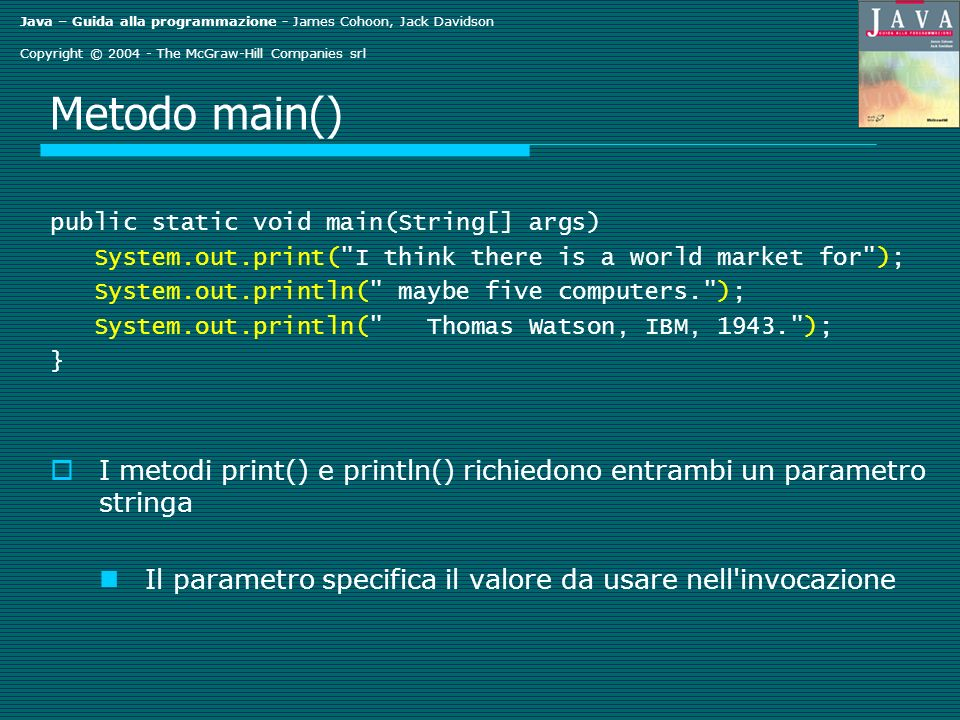 Java – Guida alla programmazione - James Cohoon, Jack Davidson Copyright © The McGraw-Hill Companies srl Metodo main() public static void main(String[] args) System.out.print( I think there is a world market for ); System.out.println( maybe five computers. ); System.out.println( Thomas Watson, IBM, ); } I metodi print() e println() richiedono entrambi un parametro stringa Il parametro specifica il valore da usare nell invocazione