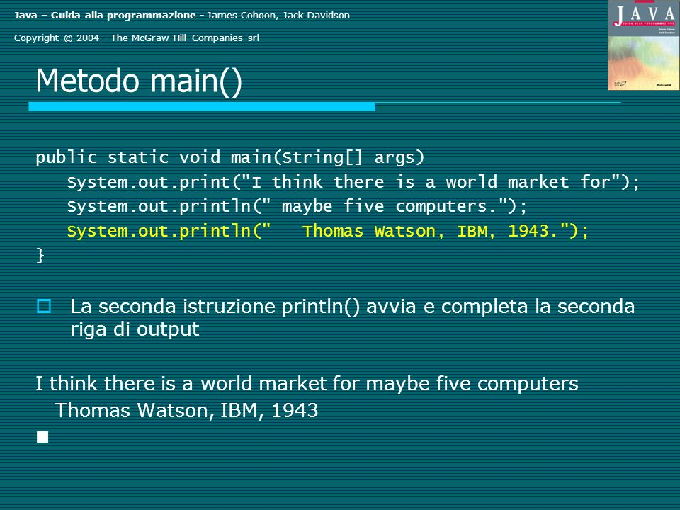 Java – Guida alla programmazione - James Cohoon, Jack Davidson Copyright © The McGraw-Hill Companies srl Metodo main() public static void main(String[] args) System.out.print( I think there is a world market for ); System.out.println( maybe five computers. ); System.out.println( Thomas Watson, IBM, ); } La seconda istruzione println() avvia e completa la seconda riga di output I think there is a world market for maybe five computers Thomas Watson, IBM, 1943 n