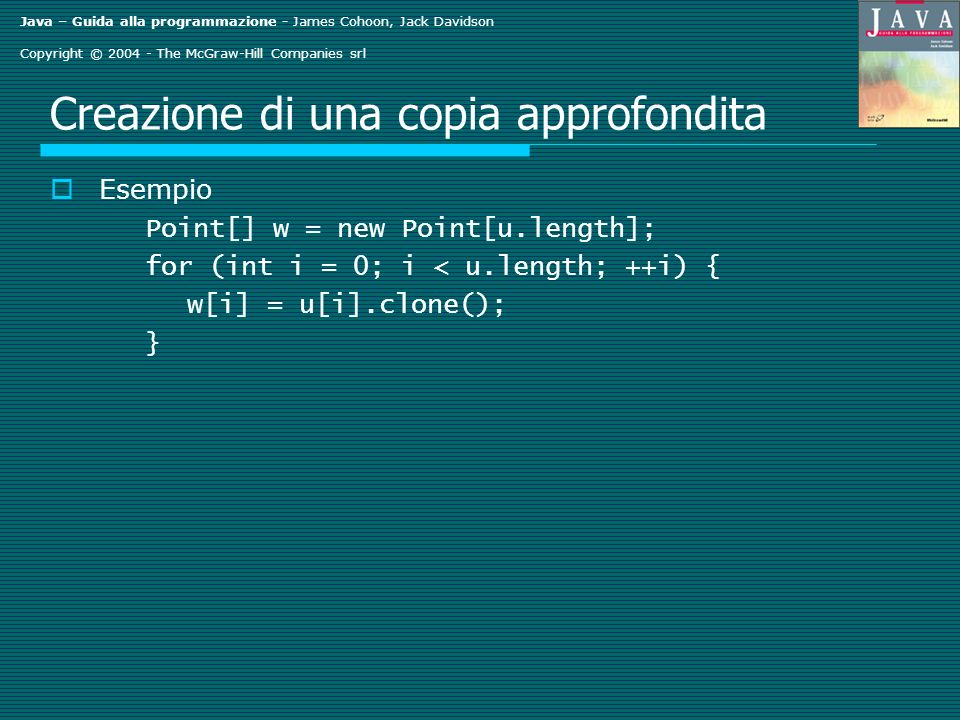 Java – Guida alla programmazione - James Cohoon, Jack Davidson Copyright © The McGraw-Hill Companies srl Creazione di una copia approfondita Esempio Point[] w = new Point[u.length]; for (int i = 0; i < u.length; ++i) { w[i] = u[i].clone(); }