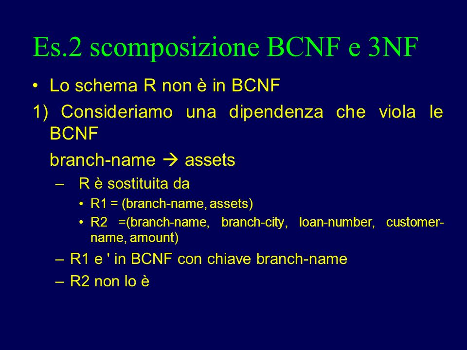 Es.2 scomposizione BCNF e 3NF Lo schema R non è in BCNF 1) Consideriamo una dipendenza che viola le BCNF branch-name assets – R è sostituita da R1 = (branch-name, assets) R2 =(branch-name, branch-city, loan-number, customer- name, amount) – R1 e in BCNF con chiave branch-name – R2 non lo è