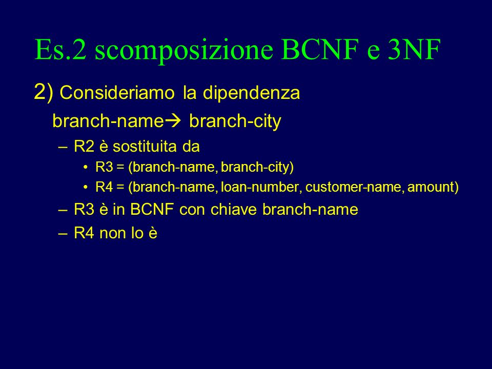 Es.2 scomposizione BCNF e 3NF 2) Consideriamo la dipendenza branch-name branch-city – R2 è sostituita da R3 = (branch-name, branch-city) R4 = (branch-name, loan-number, customer-name, amount) – R3 è in BCNF con chiave branch-name – R4 non lo è