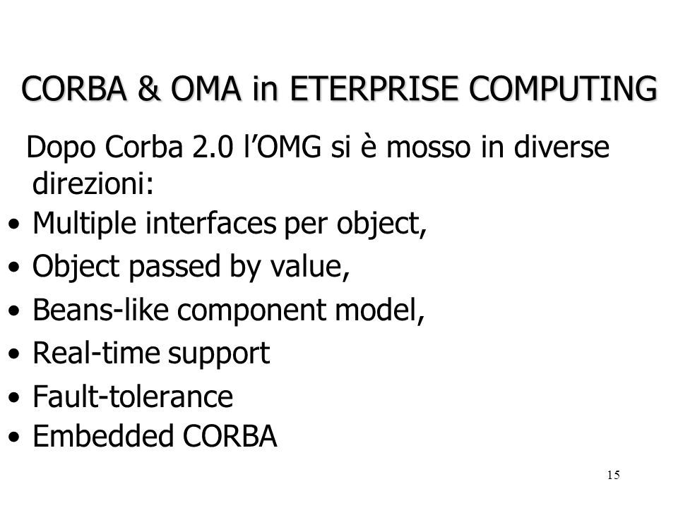 15 CORBA & OMA in ETERPRISE COMPUTING Dopo Corba 2.0 lOMG si è mosso in diverse direzioni: Multiple interfaces per object, Object passed by value, Beans-like component model, Real-time support Fault-tolerance Embedded CORBA