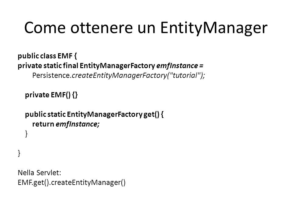 Come ottenere un EntityManager public class EMF { private static final EntityManagerFactory emfInstance = Persistence.createEntityManagerFactory( tutorial ); private EMF() {} public static EntityManagerFactory get() { return emfInstance; } Nella Servlet: EMF.get().createEntityManager()