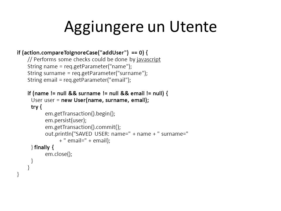 Aggiungere un Utente if (action.compareToIgnoreCase( addUser ) == 0) { // Performs some checks could be done by javascript String name = req.getParameter( name ); String surname = req.getParameter( surname ); String  = req.getParameter(  ); if (name != null && surname != null &&  != null) { User user = new User(name, surname,  ); try { em.getTransaction().begin(); em.persist(user); em.getTransaction().commit(); out.println( SAVED USER: name= + name + surname= +  = +  ); } finally { em.close(); }