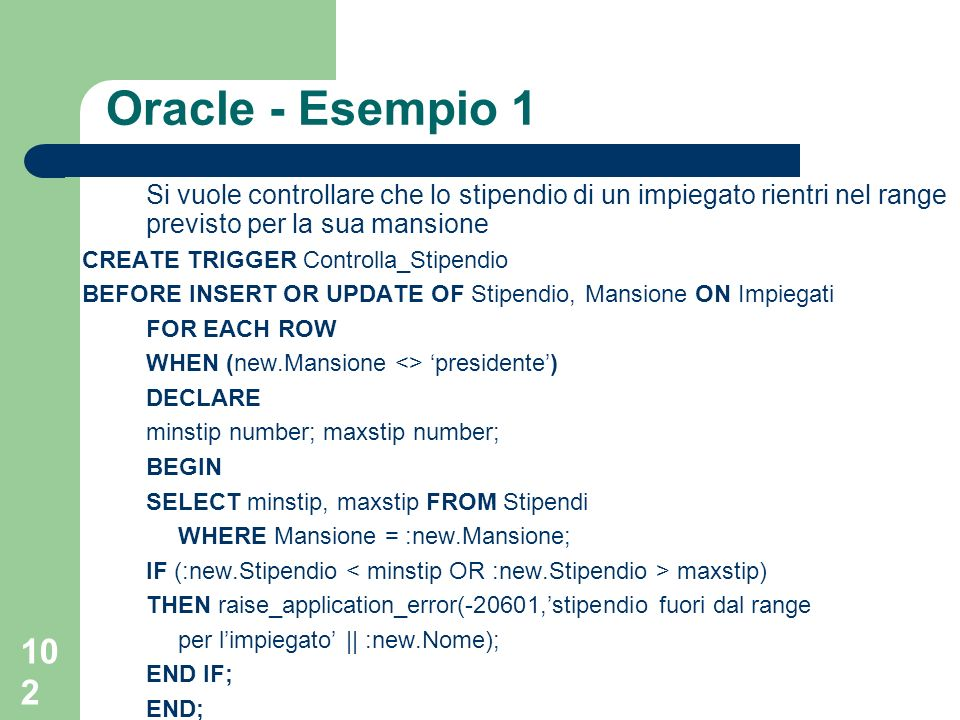 102 Oracle - Esempio 1 Si vuole controllare che lo stipendio di un impiegato rientri nel range previsto per la sua mansione CREATE TRIGGER Controlla_Stipendio BEFORE INSERT OR UPDATE OF Stipendio, Mansione ON Impiegati FOR EACH ROW WHEN (new.Mansione <> presidente) DECLARE minstip number; maxstip number; BEGIN SELECT minstip, maxstip FROM Stipendi WHERE Mansione = :new.Mansione; IF (:new.Stipendio maxstip) THEN raise_application_error(-20601,stipendio fuori dal range per limpiegato || :new.Nome); END IF; END;