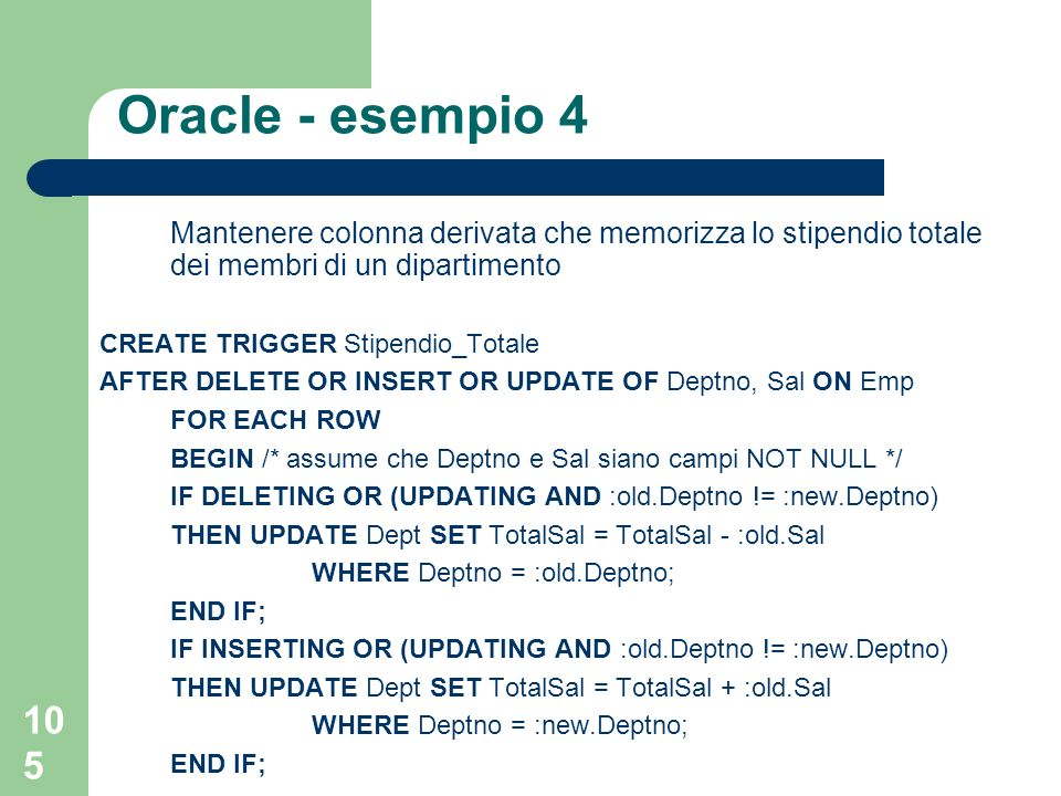 105 Oracle - esempio 4 Mantenere colonna derivata che memorizza lo stipendio totale dei membri di un dipartimento CREATE TRIGGER Stipendio_Totale AFTER DELETE OR INSERT OR UPDATE OF Deptno, Sal ON Emp FOR EACH ROW BEGIN /* assume che Deptno e Sal siano campi NOT NULL */ IF DELETING OR (UPDATING AND :old.Deptno != :new.Deptno) THEN UPDATE Dept SET TotalSal = TotalSal - :old.Sal WHERE Deptno = :old.Deptno; END IF; IF INSERTING OR (UPDATING AND :old.Deptno != :new.Deptno) THEN UPDATE Dept SET TotalSal = TotalSal + :old.Sal WHERE Deptno = :new.Deptno; END IF;