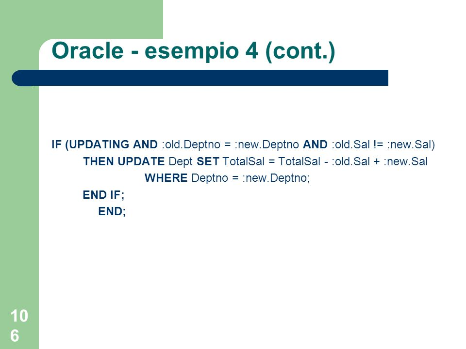 106 Oracle - esempio 4 (cont.) IF (UPDATING AND :old.Deptno = :new.Deptno AND :old.Sal != :new.Sal) THEN UPDATE Dept SET TotalSal = TotalSal - :old.Sal + :new.Sal WHERE Deptno = :new.Deptno; END IF; END;