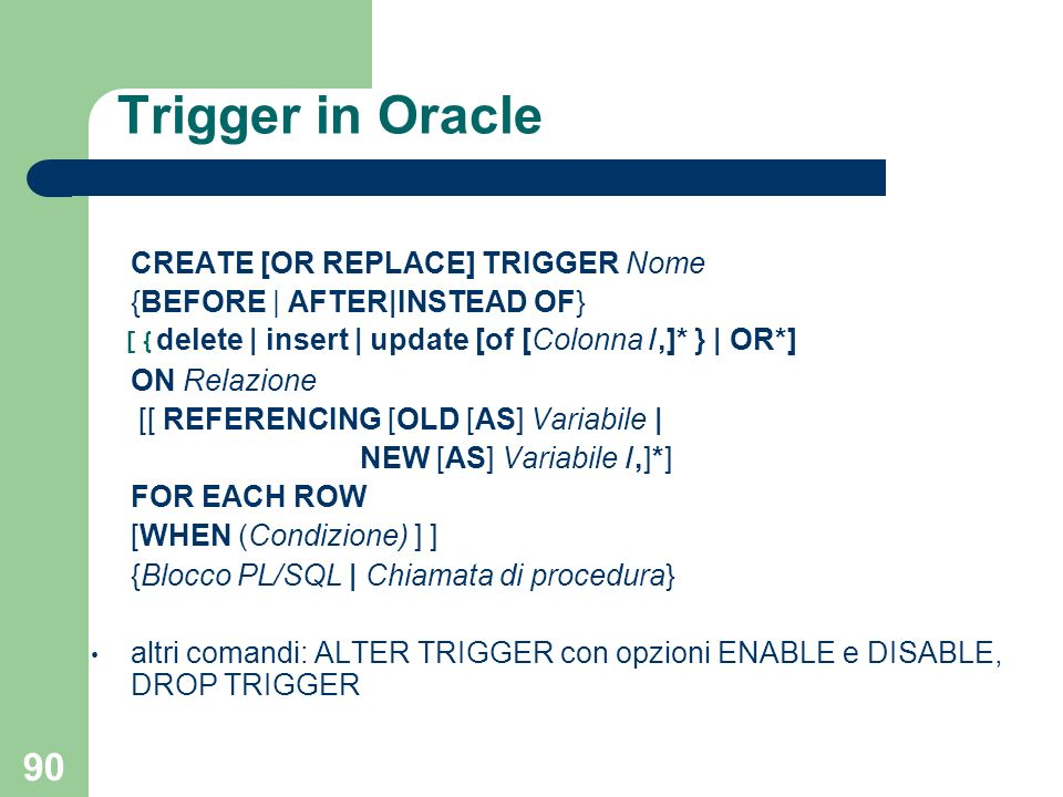 90 Trigger in Oracle CREATE [OR REPLACE] TRIGGER Nome {BEFORE | AFTER|INSTEAD OF} [{ delete | insert | update [of [Colonna /,]* } | OR*] ON Relazione [[ REFERENCING [OLD [AS] Variabile | NEW [AS] Variabile /,]*] FOR EACH ROW [WHEN (Condizione) ] ] {Blocco PL/SQL | Chiamata di procedura} altri comandi: ALTER TRIGGER con opzioni ENABLE e DISABLE, DROP TRIGGER