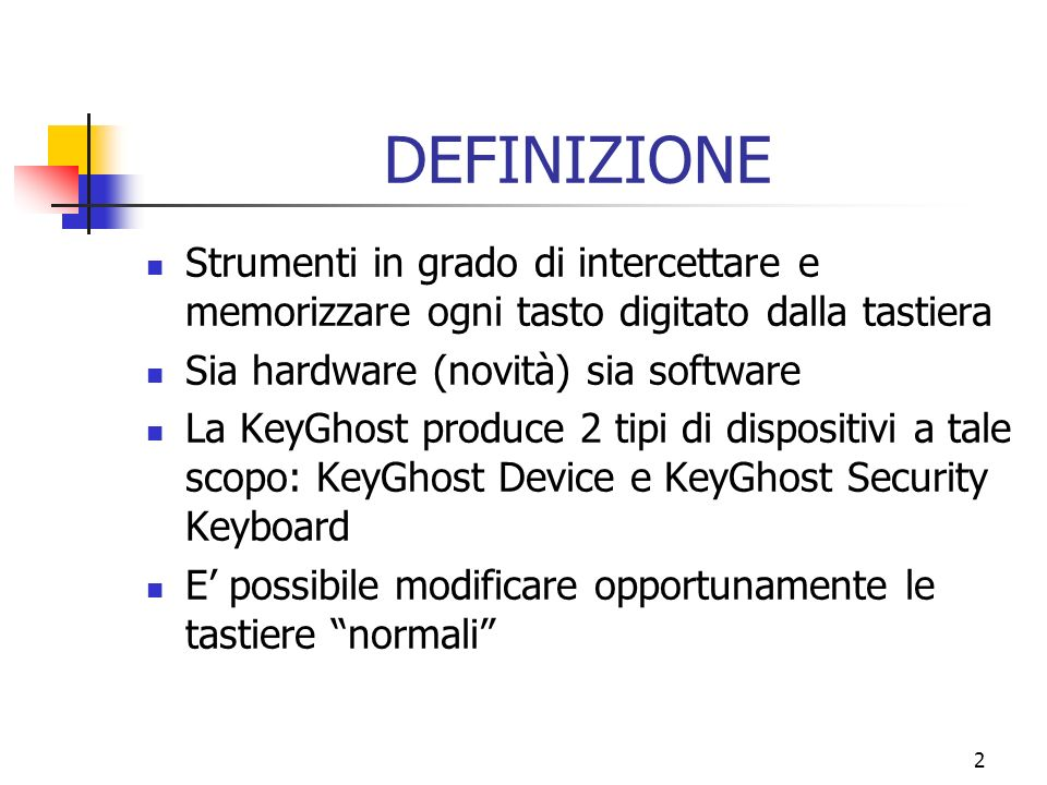 2 DEFINIZIONE Strumenti in grado di intercettare e memorizzare ogni tasto digitato dalla tastiera Sia hardware (novità) sia software La KeyGhost produce 2 tipi di dispositivi a tale scopo: KeyGhost Device e KeyGhost Security Keyboard E possibile modificare opportunamente le tastiere normali