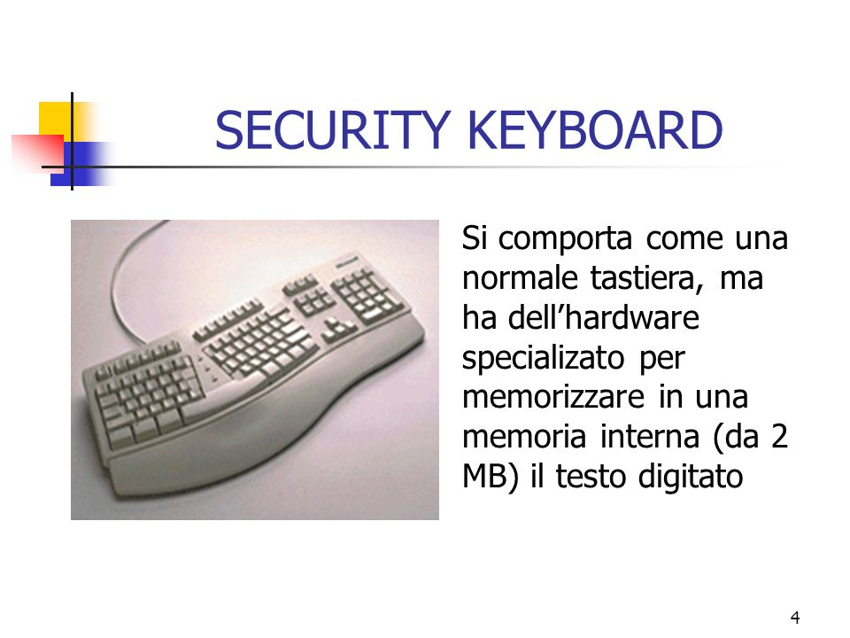 4 SECURITY KEYBOARD Si comporta come una normale tastiera, ma ha dellhardware specializato per memorizzare in una memoria interna (da 2 MB) il testo digitato