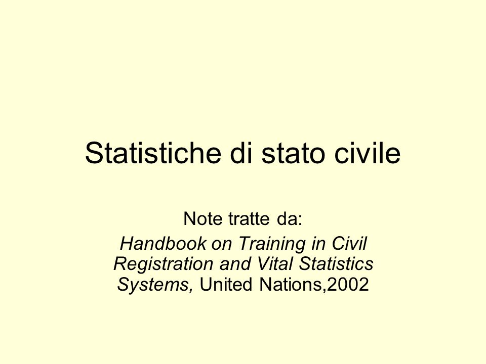 Statistiche di stato civile Note tratte da: Handbook on Training in Civil Registration and Vital Statistics Systems, United Nations,2002